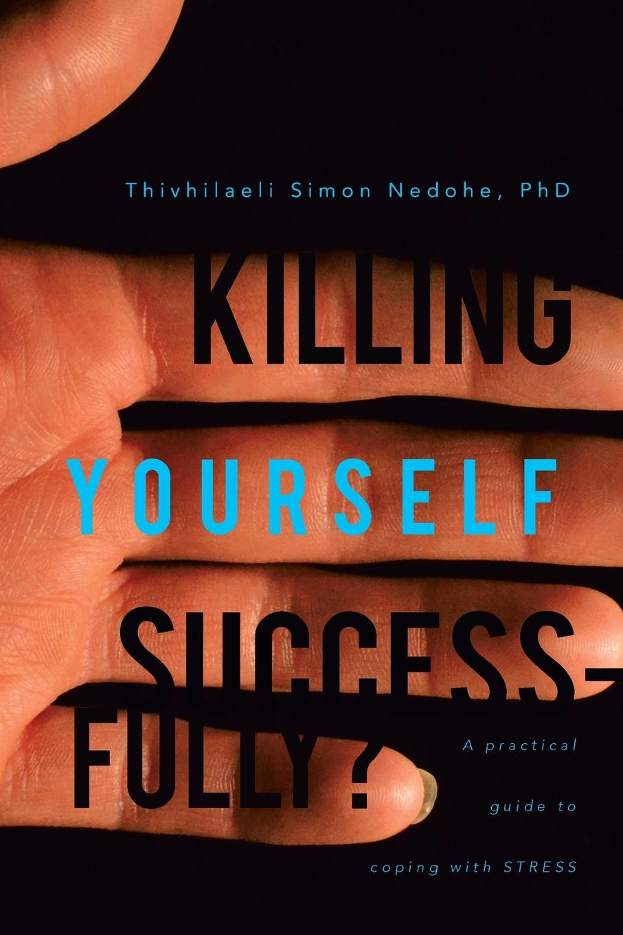 Thivhilaeli Simon Nedohe Phd Killing Yourself Successfully?. A Practical Guide to Coping with Stress william j donnelly coping catholic a memoir of practical faith