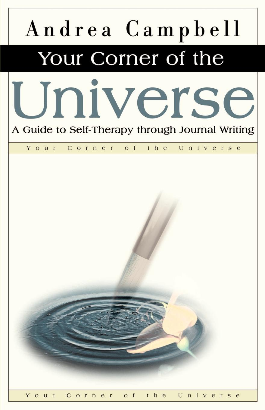 Andrea Campbell Your Corner of the Universe. A Guide to Self-Therapy Through Journal Writing