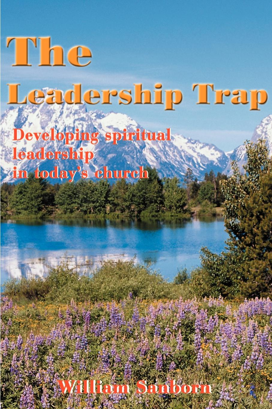 Фото - William Sanborn The Leadership Trap. Developing Spiritual Leadership in Today's Church debashis chatterjee timeless leadership 18 leadership sutras from the bhagavad gita