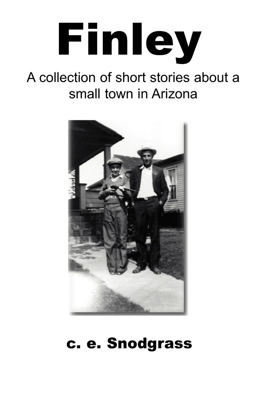 C. E. Snodgrass Finley. A Collection of Short Stories about a Small Town in Arizona c j korryn bible dramatizations a collection of short stories
