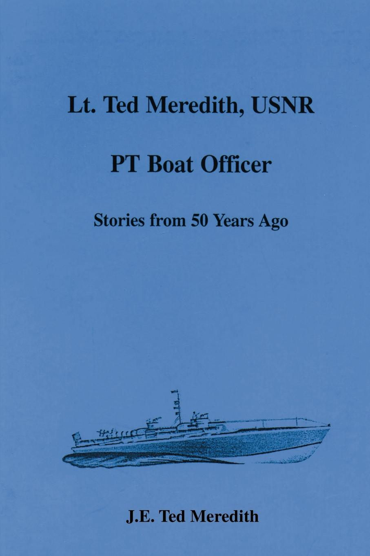 J. E. Ted Meredith Lt. Ted Meredith, USNR. PT Boat Officer ted muehling