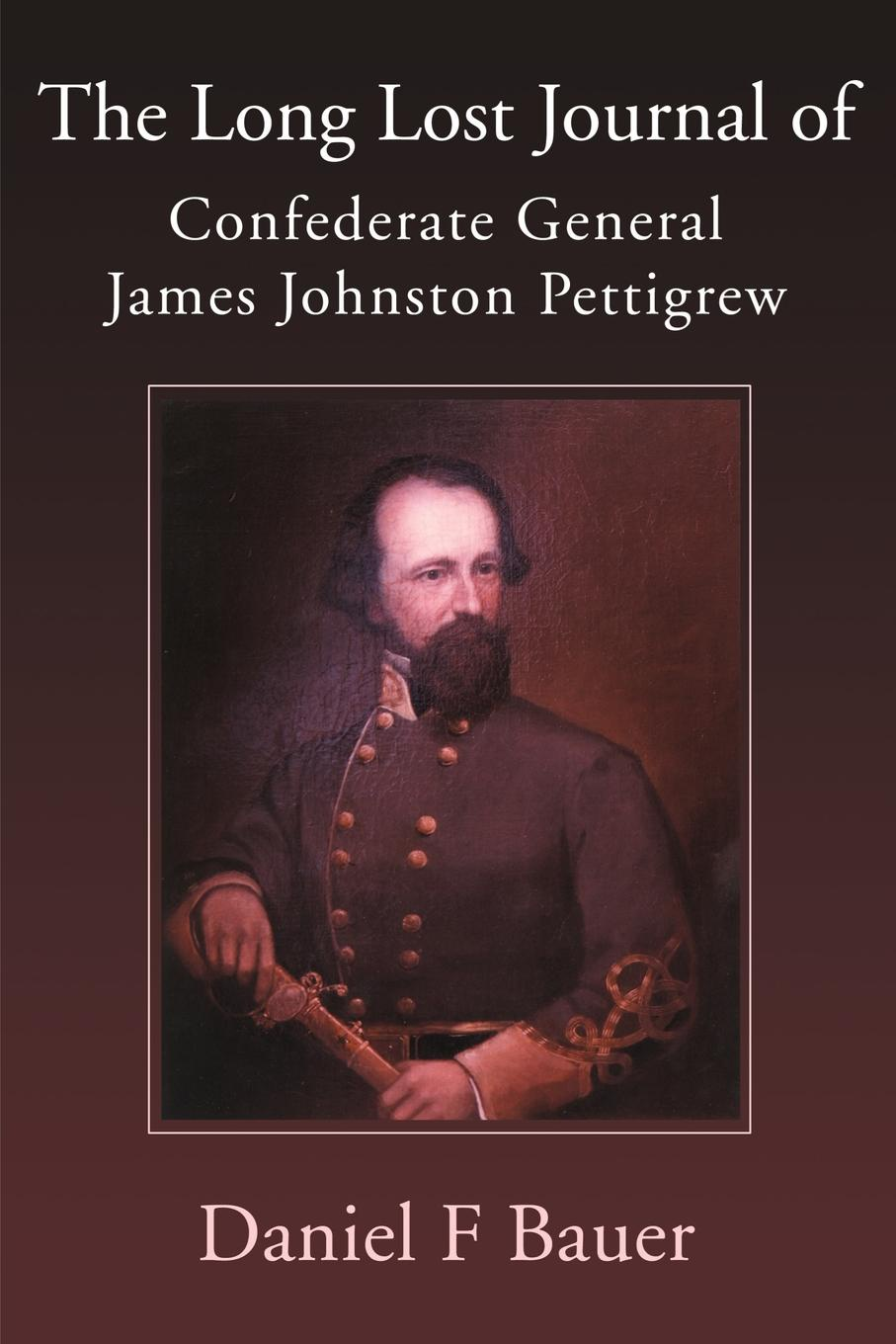 Daniel F. Bauer The Long Lost Journal of Confederate General James Johnston Pettigrew melissa james long lost father
