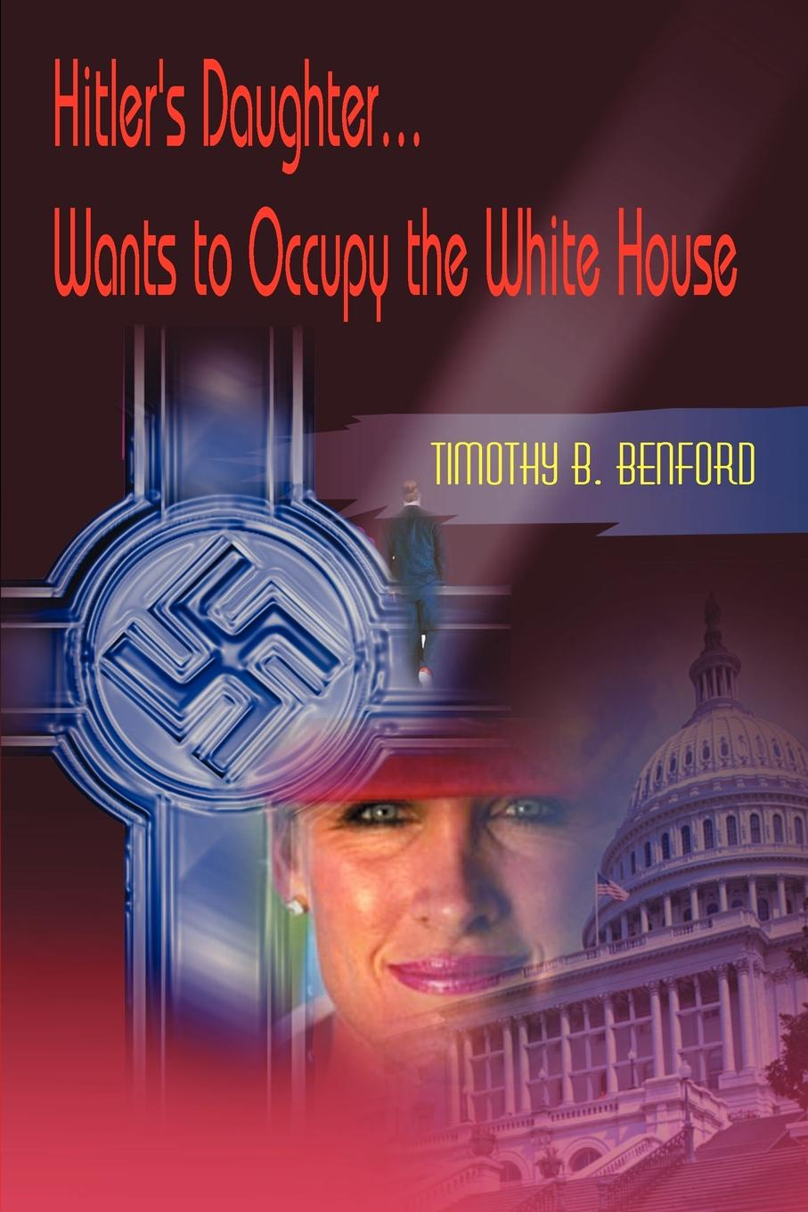 Timothy B. Benford Hitler's Daughter... Wants to Occupy the White House цены