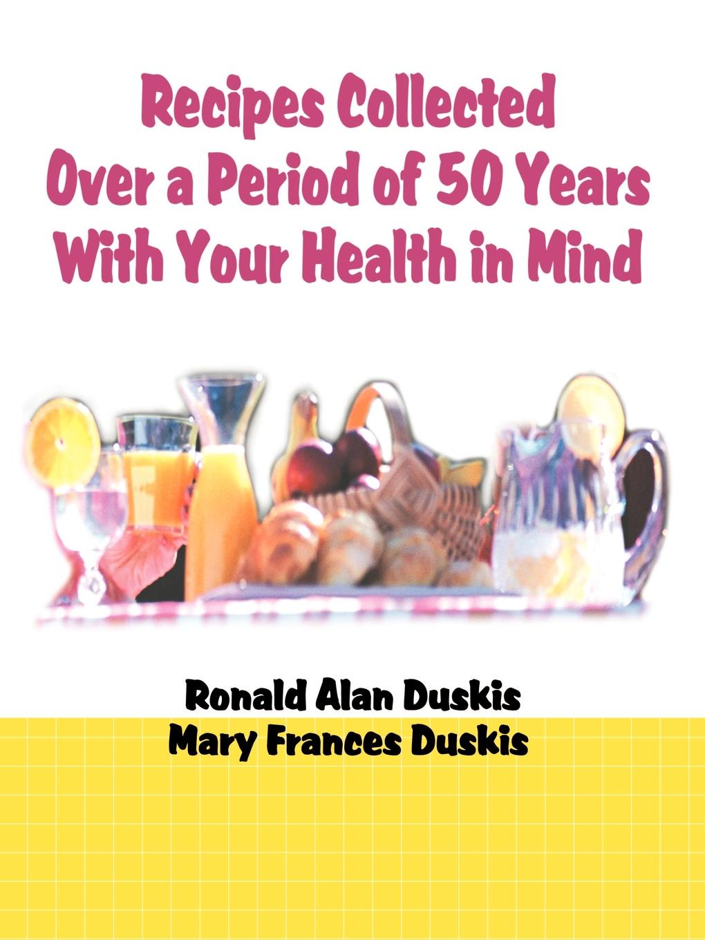 Ronald Alan Duskis, Mary Frances Duskis Recipes Collected Over a Period of 50 Years with Your Ehalth in Mind mind over mind