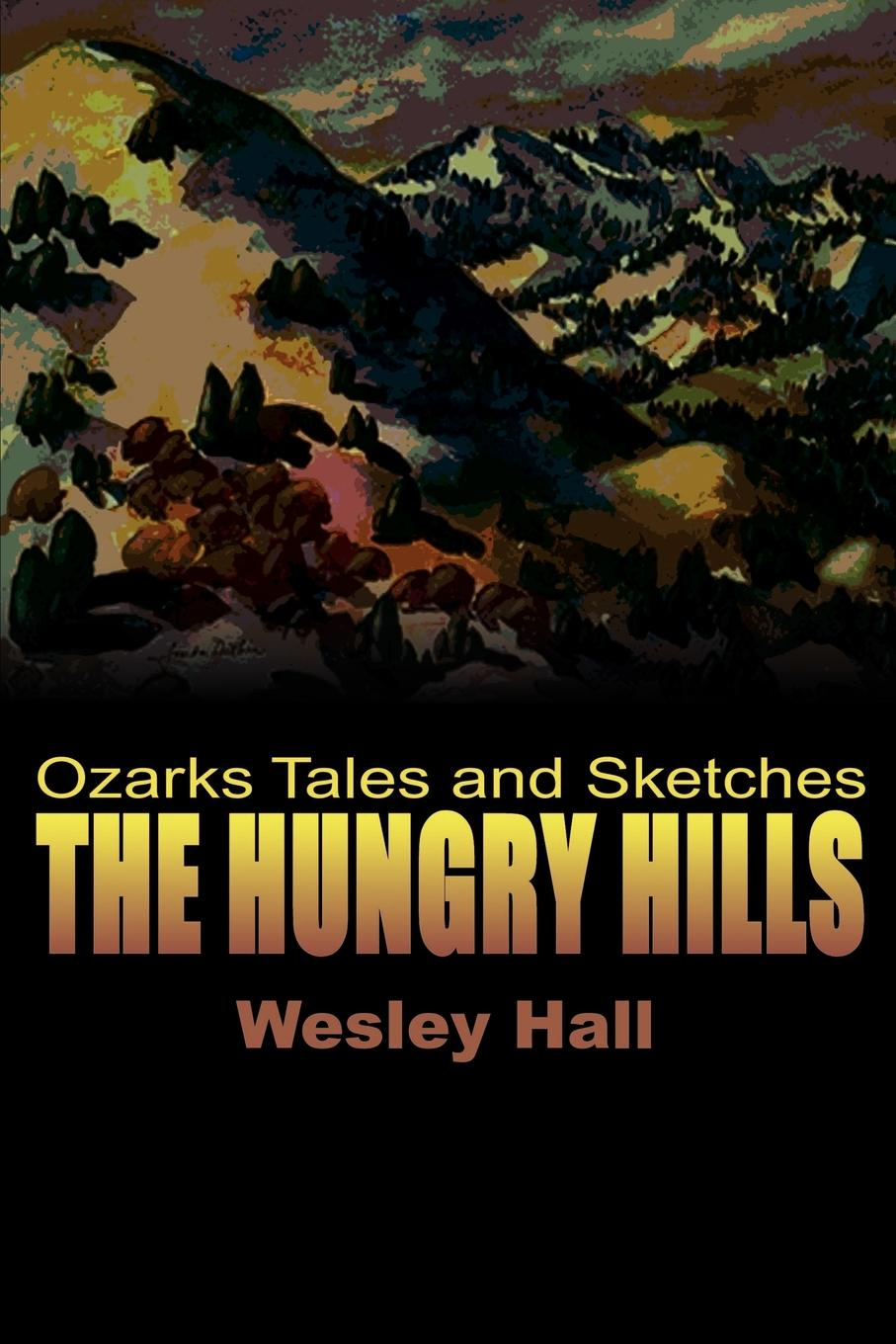 Wesley W. Hall The Hungry Hills. Ozarks Tales and Sketches tales speeches essays and sketches