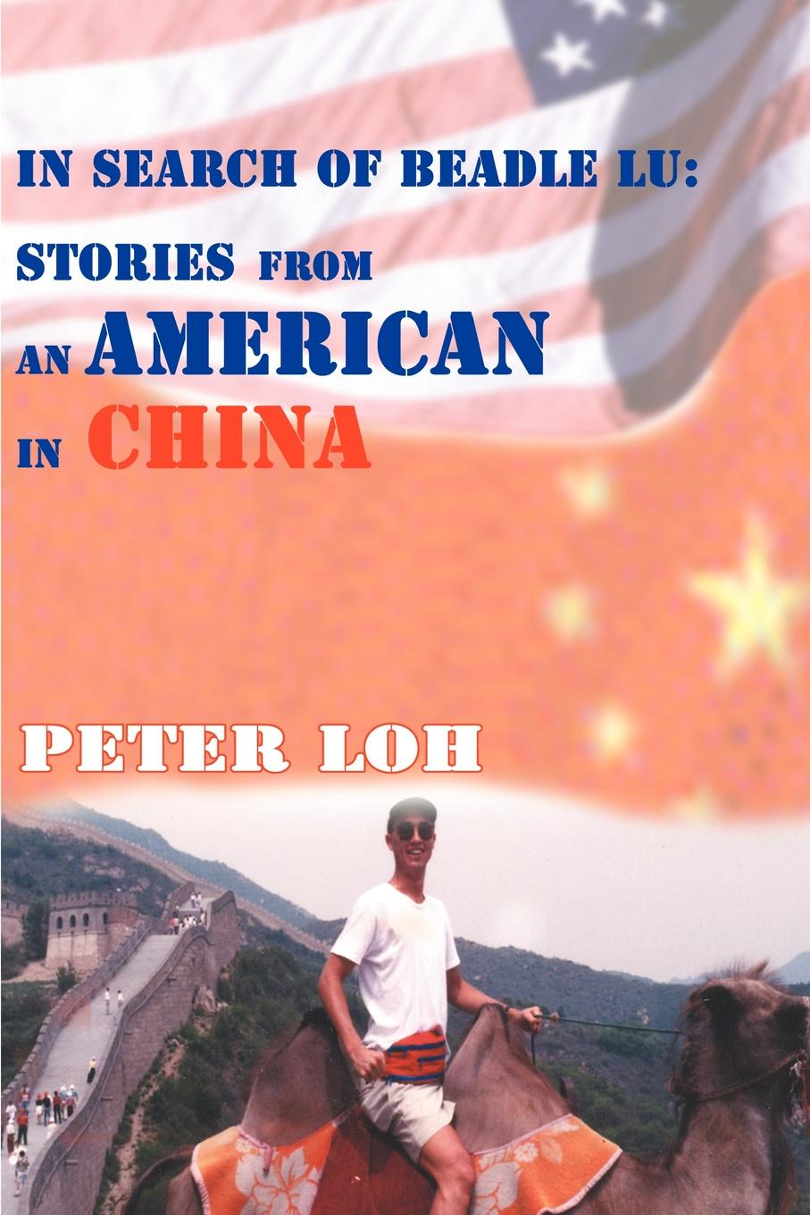 Peter L. Loh In Search of Beadle Lu. Stories from an American in China