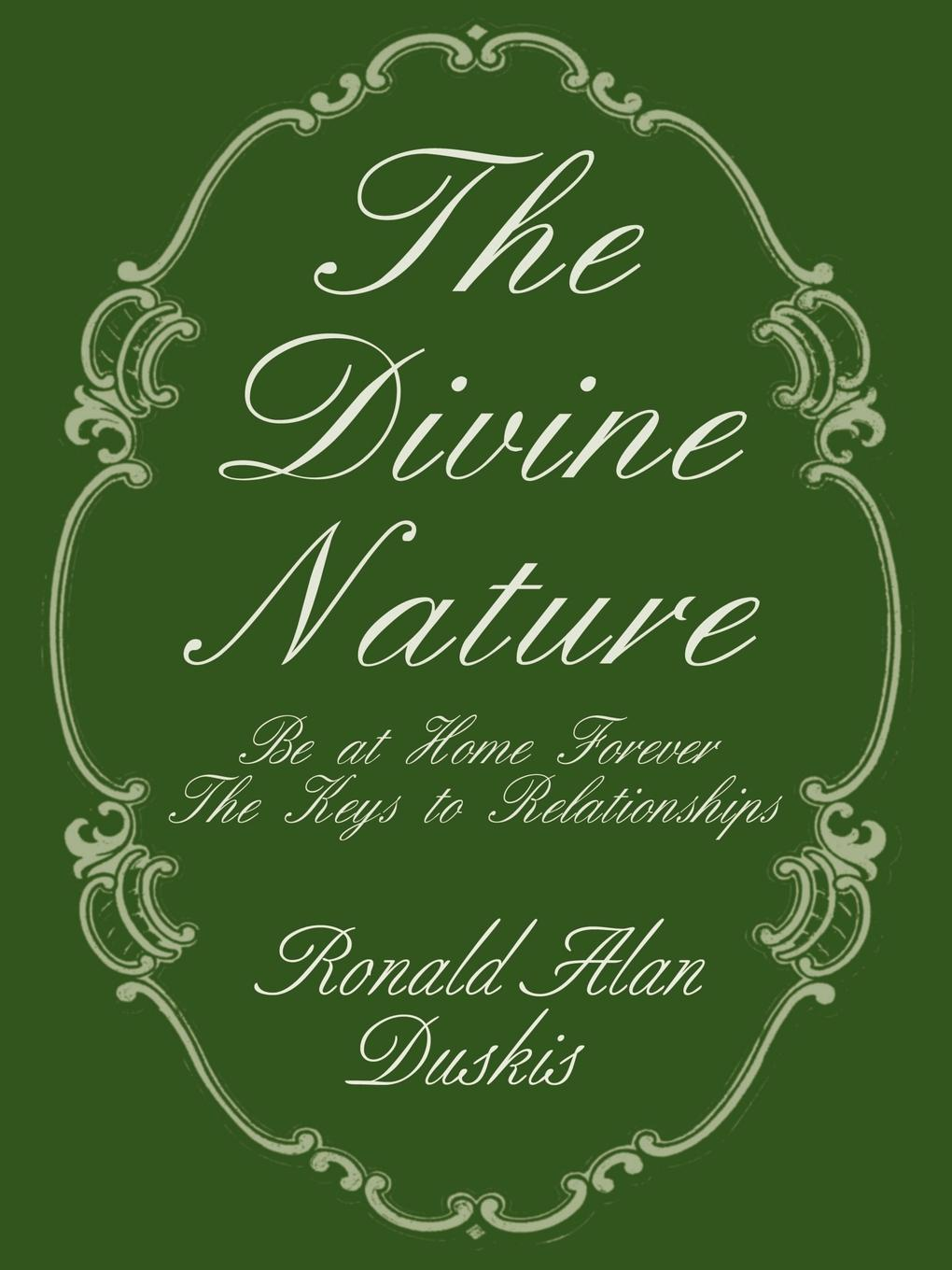 Ronald Alan Duskis The Divine Nature. Be at Home Forever/The Keys to Relationships the forever court