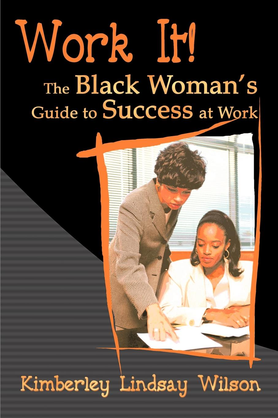 Kimberley Lindsay Wilson Work It!. The Black Woman's Guide to Success at Work work the