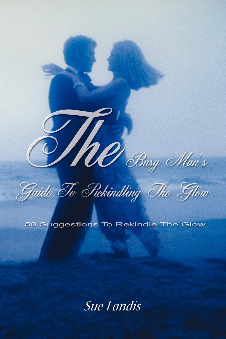 Sue Landis The Busy Man's Guide to Rekindling the Glow. 50 Suggestions to Rekindle the Glow недорго, оригинальная цена