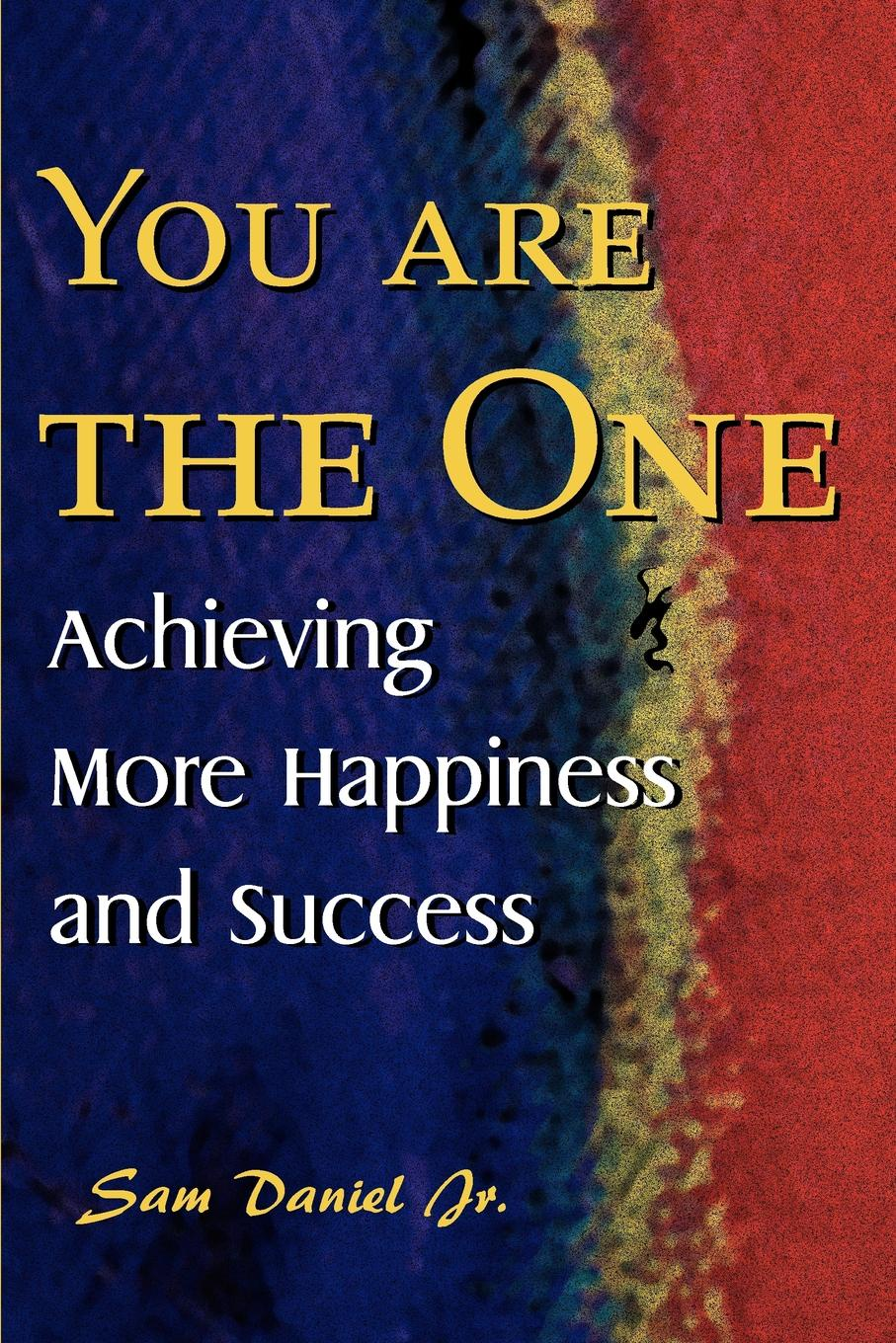 Sam Jr. Daniel You Are the One. Achieving More Happiness and Success sam rogers sam rogers happiness manifesto