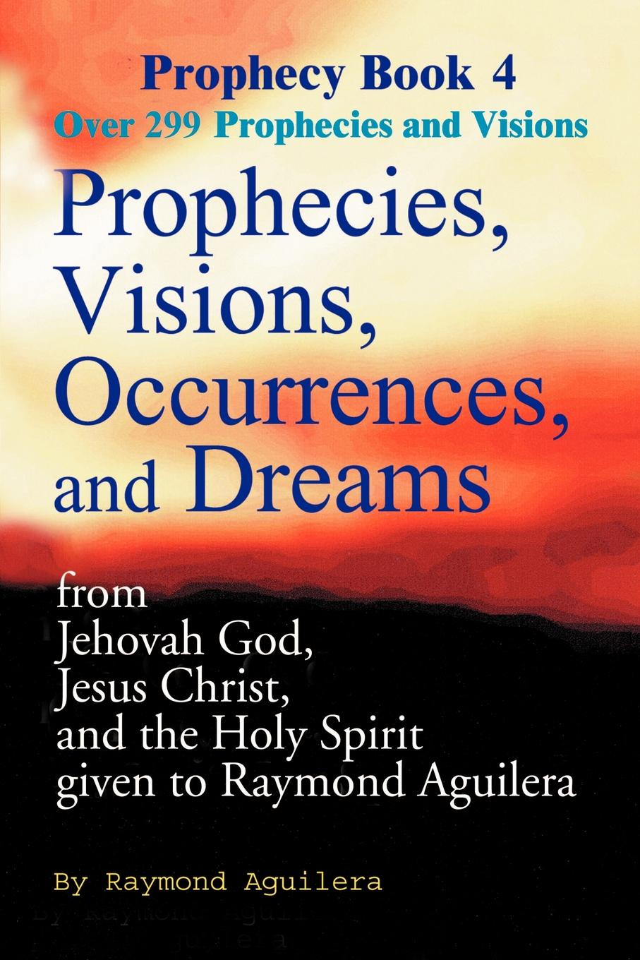 Raymond Aguilera Prophecies, Visions, Occurrences, and Dreams. From Jehovah God, Jesus Christ, and the Holy Spirit Given to Raymond Aguilera Book 4 maryann p diedwardo pennsylvania voices book two appaloosa visions