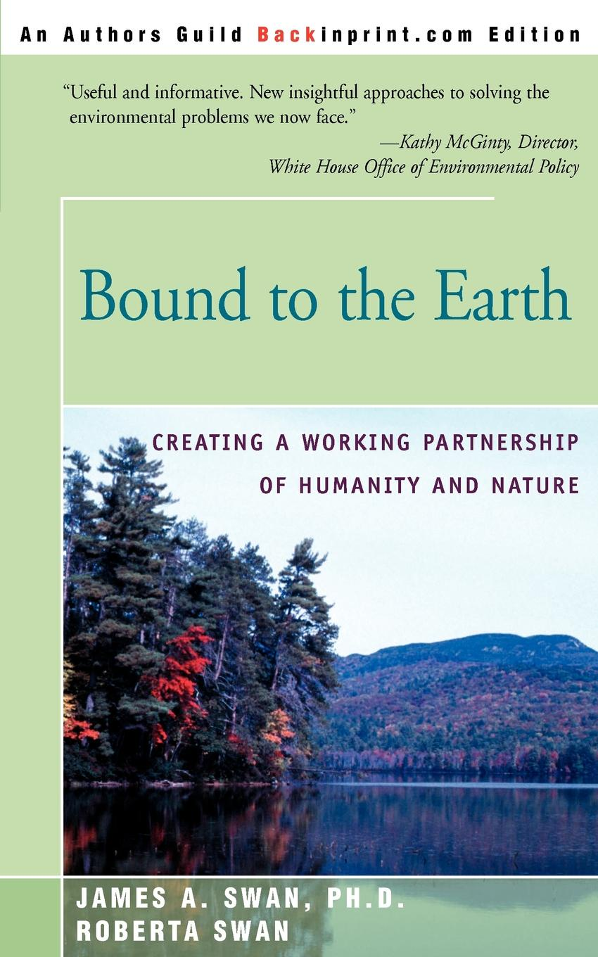 James A. Swan, Roberta Swan Bound to the Earth. Creating a Working Partnership of Humanity and Nature