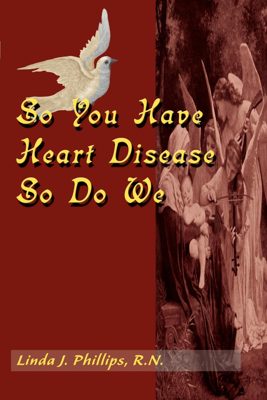 So You Have Heart Disease So Do We. Linda J. Phillips