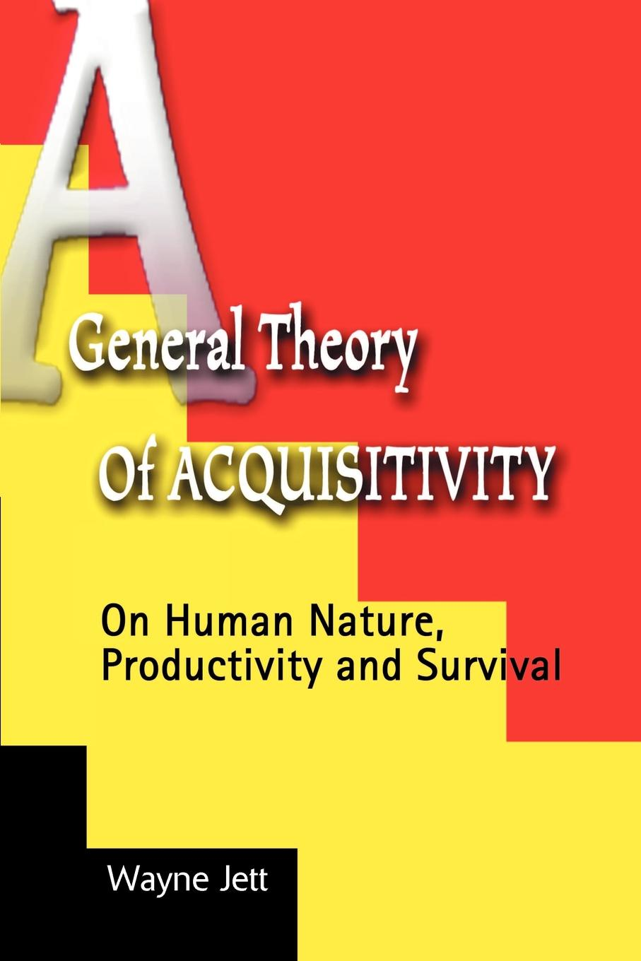 Wayne Jett A General Theory of Acquisitivity. On Human Nature, Productivity and Survival отсутствует a treatise of human nature book 2