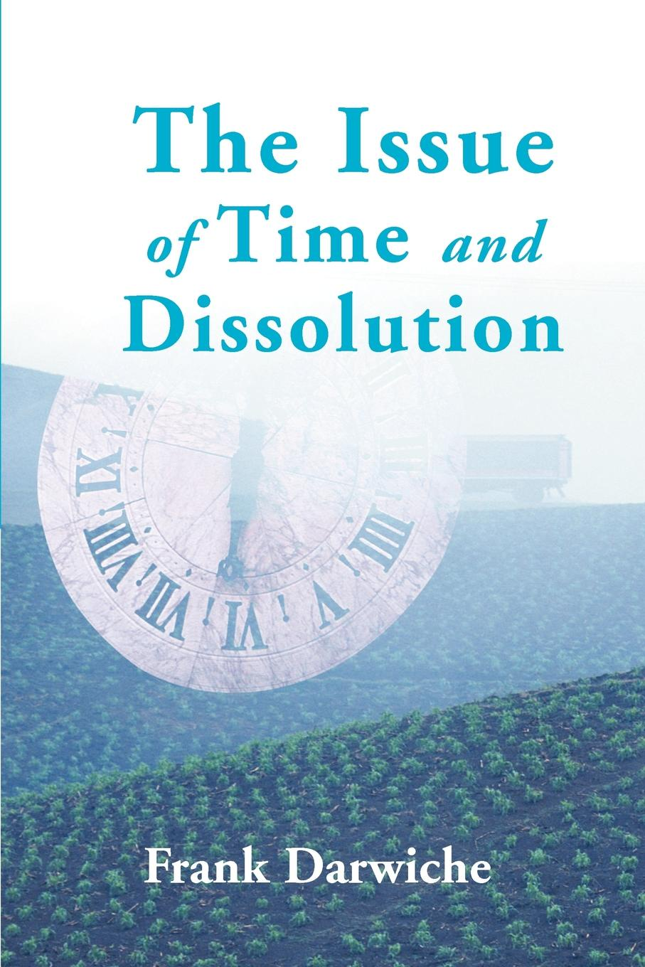 The Issue of Time and Dissolution. Frank Darwiche