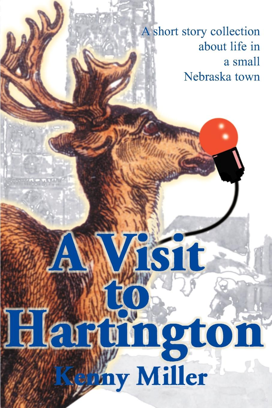 A Visit to Hartington. A Short Story Collection about Life in a Small Nebraska Town. Kenny R. Miller