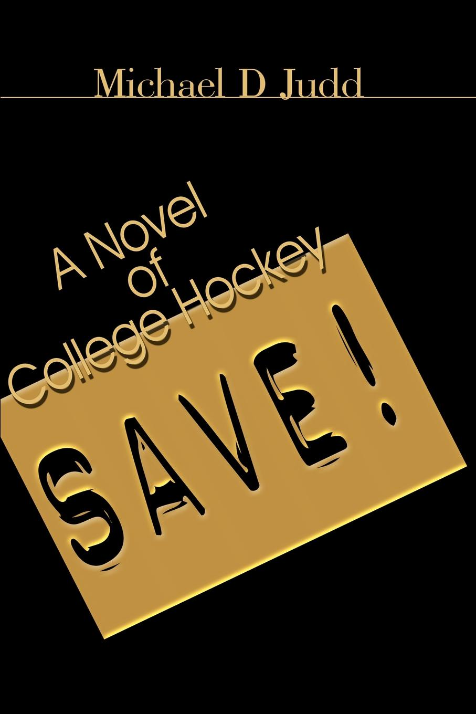 Save!. A Novel of College Hockey. Michael D. Judd