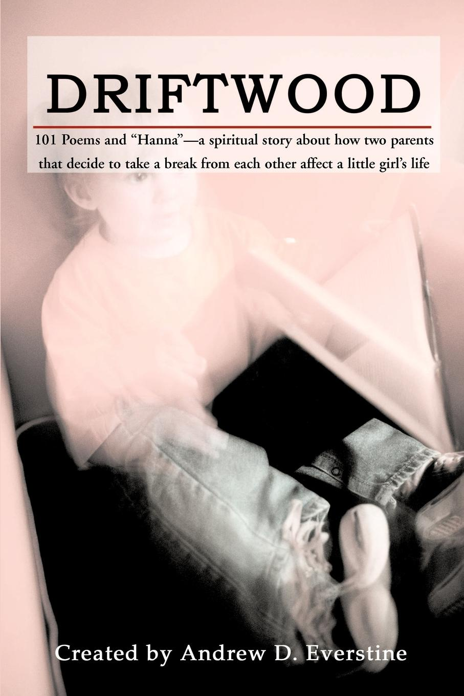 Driftwood. 101 Poems & `Hanna`-A Spiritual Story about How a Broken Marriage Affects a Little Girl`s Life..