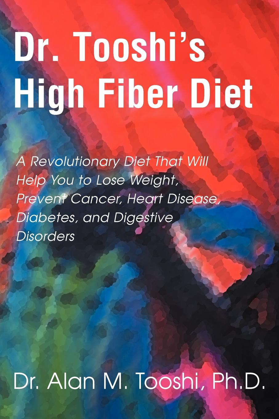 Dr. Tooshi`s High Fiber Diet. A Revolutionary Diet That Will Help You to Lose Weight, Prevent Cancer, Heart Disease, Diabetes, and Digestive Disorde. Alan M. Tooshi