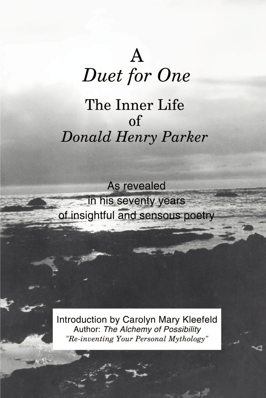 A Duet for One. The Inner Life of Donald Henry Parker as Revealed in His Seventy Years of Insightful and Sensuous Poetry. Donald Henry Parker