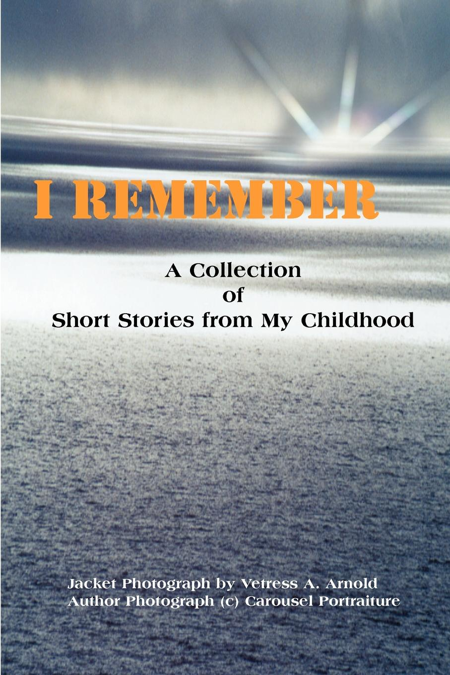 I Remember. A Collection of Short Stories from My Childhood. Vetress A. Arnold