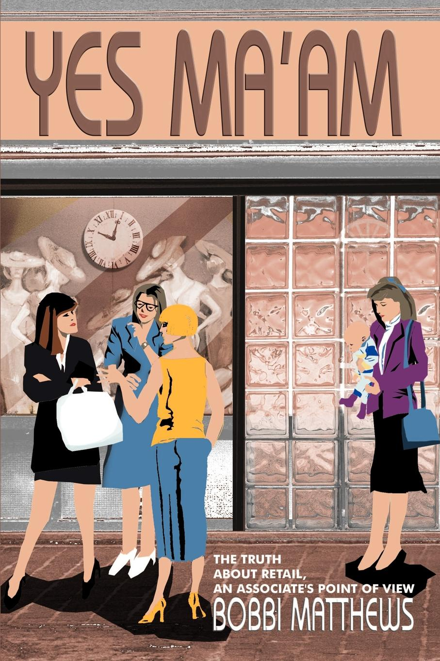 Yes Ma`am. The Truth about Retail, an Associate`s Point of View. Bobbi Matthews
