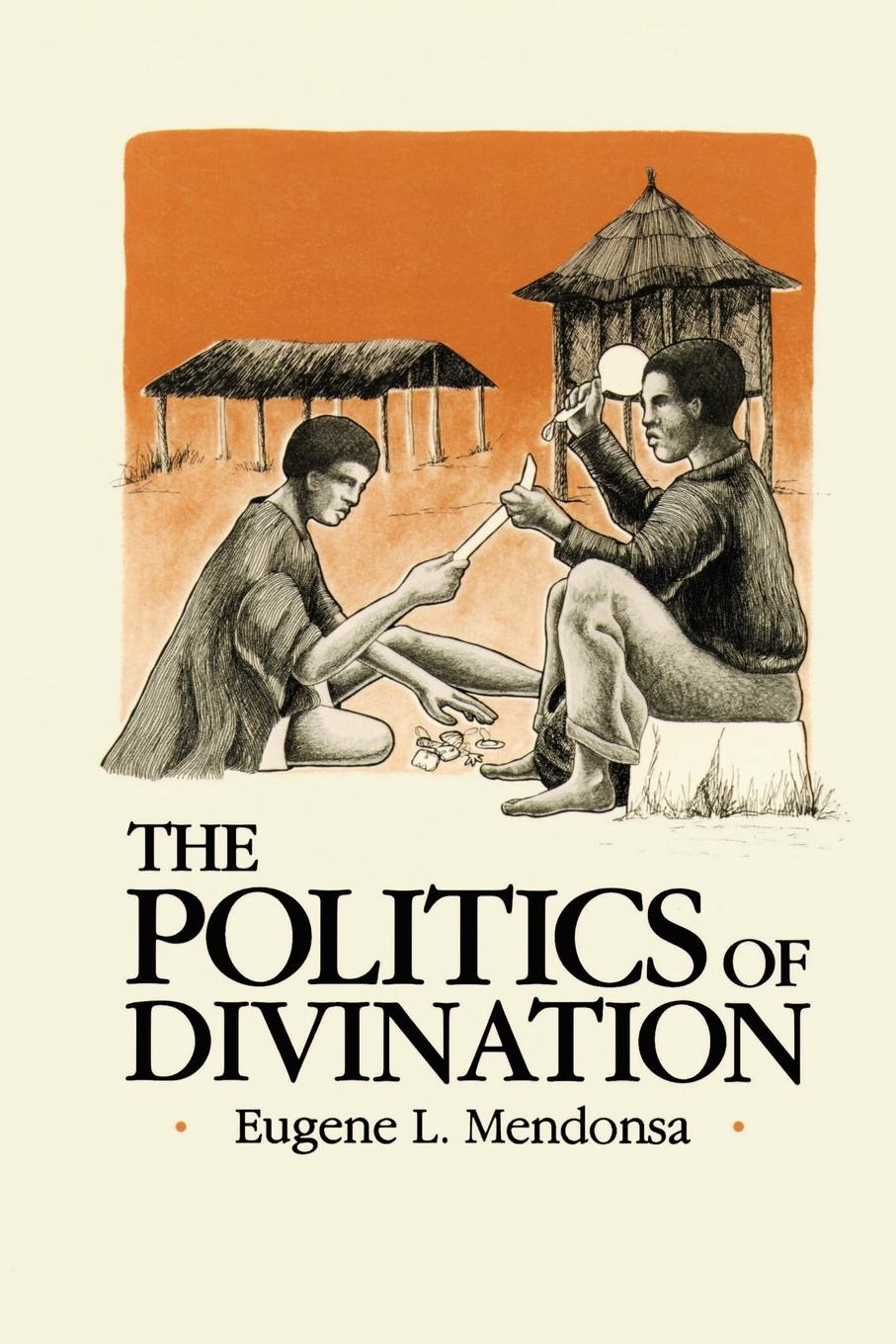The Politics of Divination. A Processual View of Reactions to Illness and Deviance Among the Sisala of Northern Ghana. Eugene L. Mendonsa