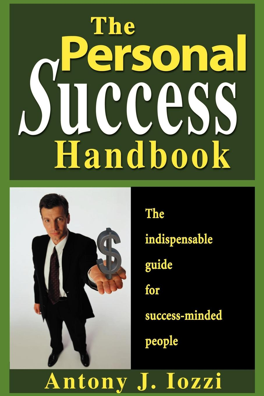 Antony J. Iozzi The Personal Success Handbook. How to Achieve Personal Excellence and Lead Yourself to Wealth, Health and Happiness matt tenney the mindfulness edge how to rewire your brain for leadership and personal excellence without adding to your schedule