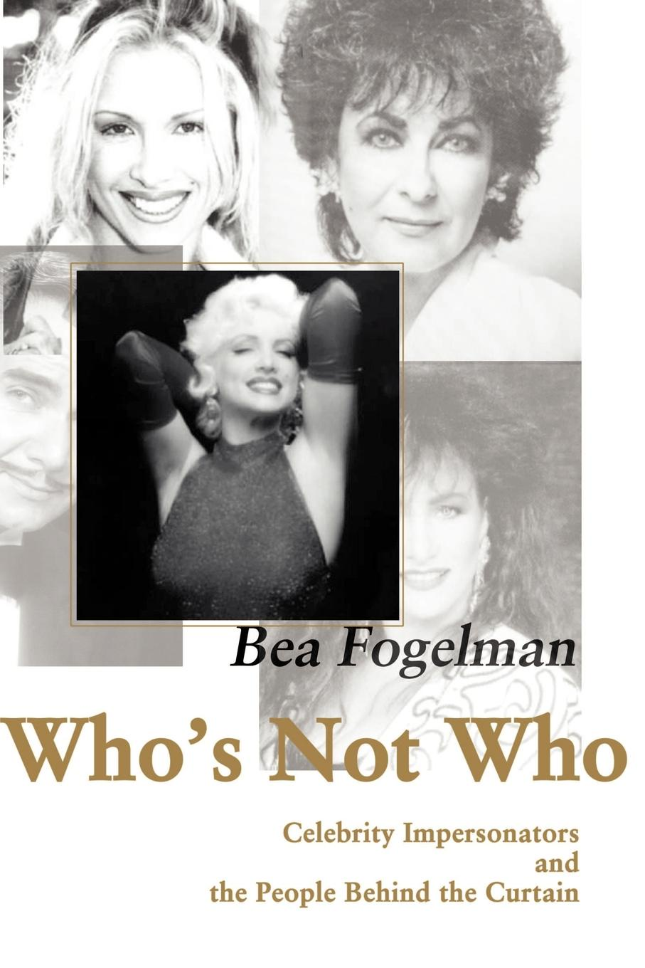 Who`s Not Who. Celebrity Impersonators and the People Behind the Curtain. Bea Fogelman