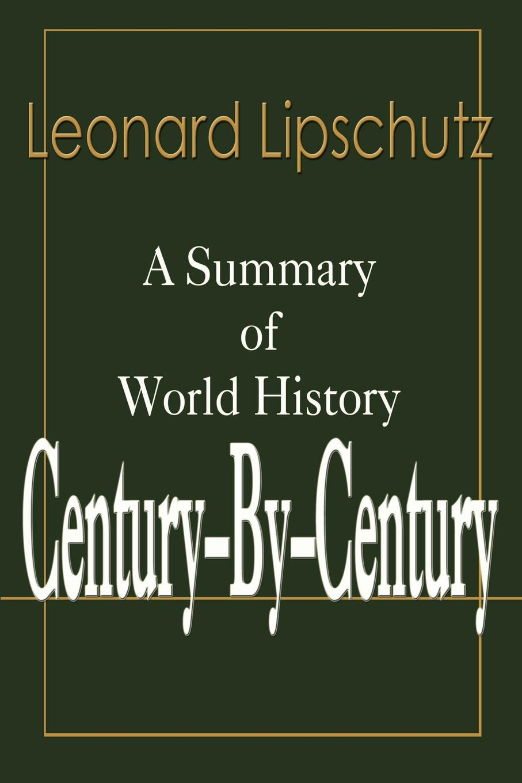 Century-By-Century. A Summary of World History. Leonard Lipschutz