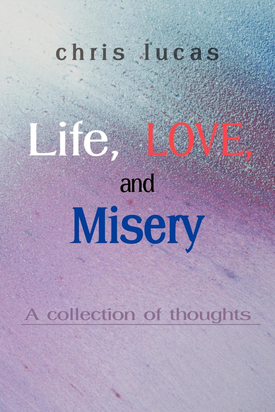 Life, Love, and Misery. A Collection of Thoughts. Chris Lucas