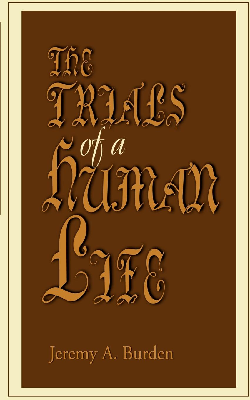 The Trials of a Human Life. Jeremy A. Burden