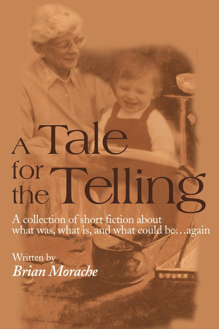 A Tale for the Telling. A Collection of Short Fiction about What Was, What Is, and What Could Be...Again. Brian Morache