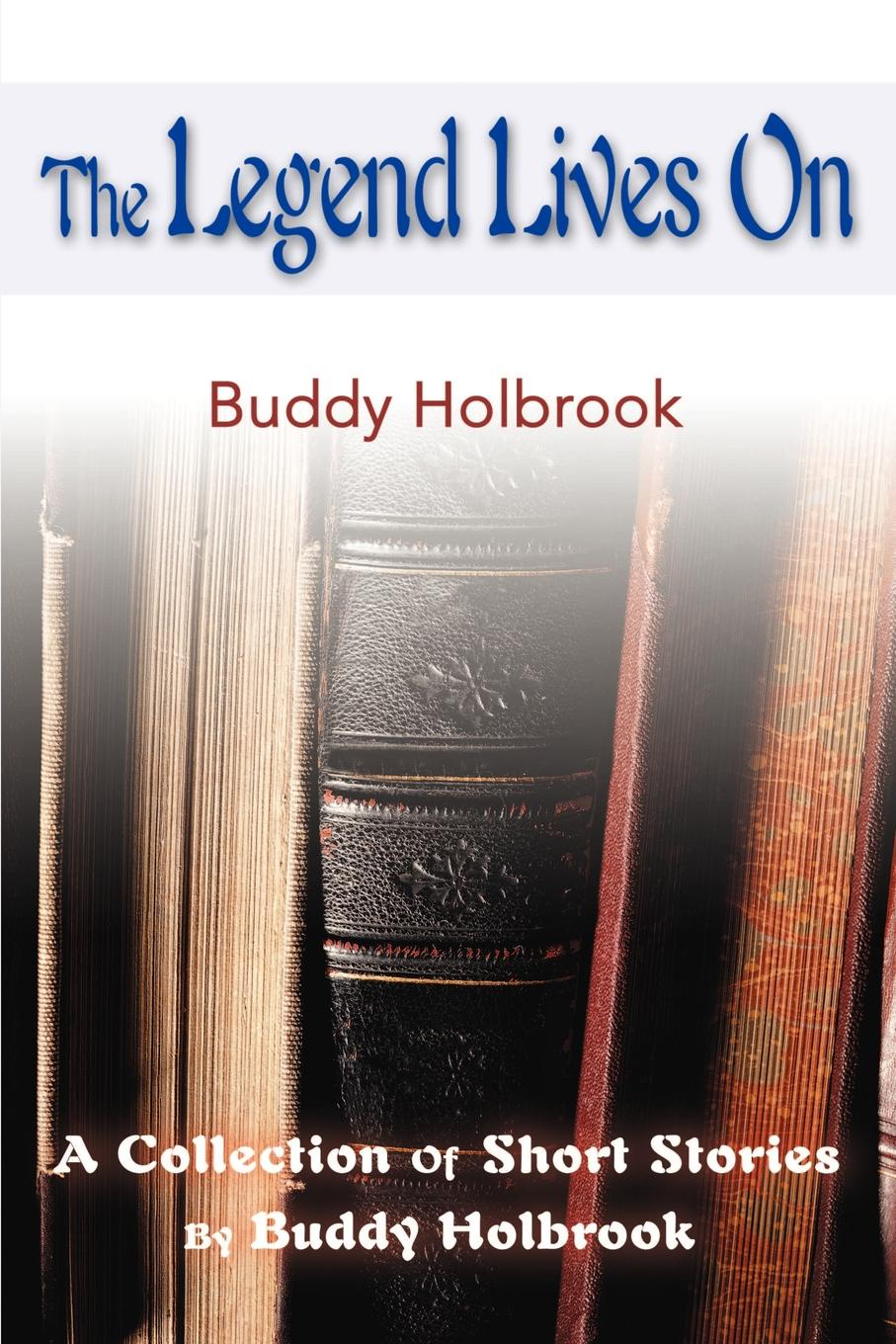 The Legend Lives on. A Collection of Short Stories. Buddy Holbrook