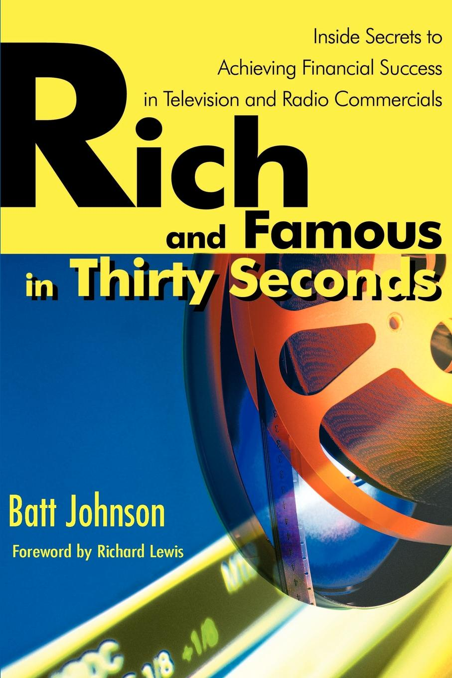 Rich and Famous in Thirty Seconds. Inside Secrets to Achieving Financial Success in Television and Radio Commercials. Batt Johnson