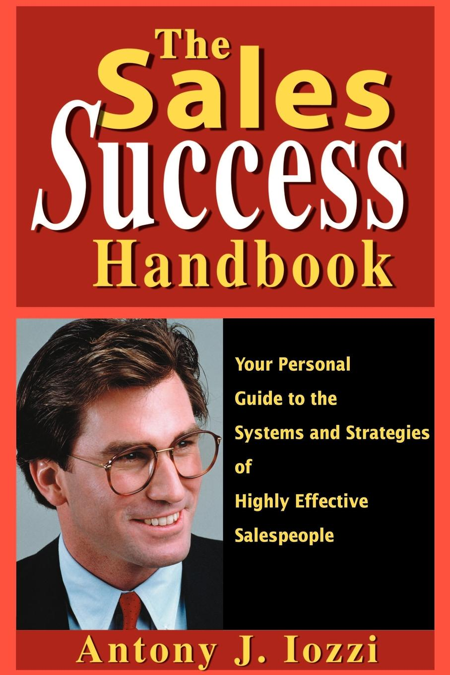 Anthony J. Iozzi The Sales Success Handbook. Your Personal Guide to the Systems and Strategies of Highly Successful Salespeople lois brenner robert stein getting your share a woman s guide to successful divorce strategies
