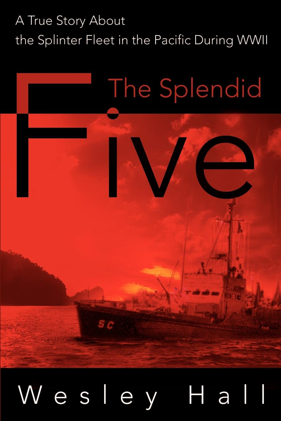 The Splendid Five. A True Story about the Splinter in the Pacific During WWII. Wesley E. Hall