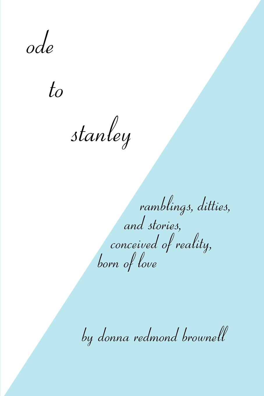 Ode to Stanley. Ramblings, Ditties and Stories, Conceived of Reality, Born of Love. Donna Redmond Brownell