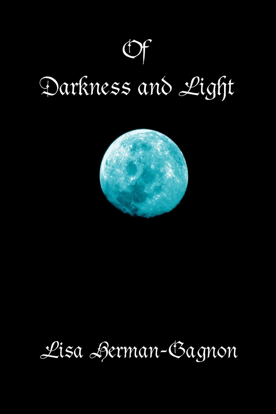 Of Darkness and Light. Penned Poetry and Prose, Beings Solid and Those Not Seen. from the Vampire to Angels and of This Life In-Between. Lisa Herman-Gagon
