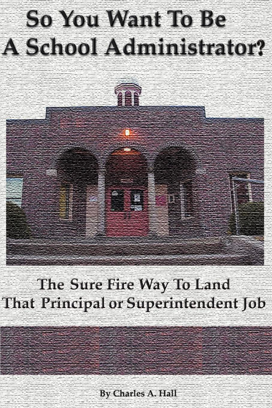 Charles A. Hall So You Want to Be a School Administrator?. The Sure Fire Way to Land That Principal or Superintendent Job gladys dinnacombe so you want to be a druid first steps on the path