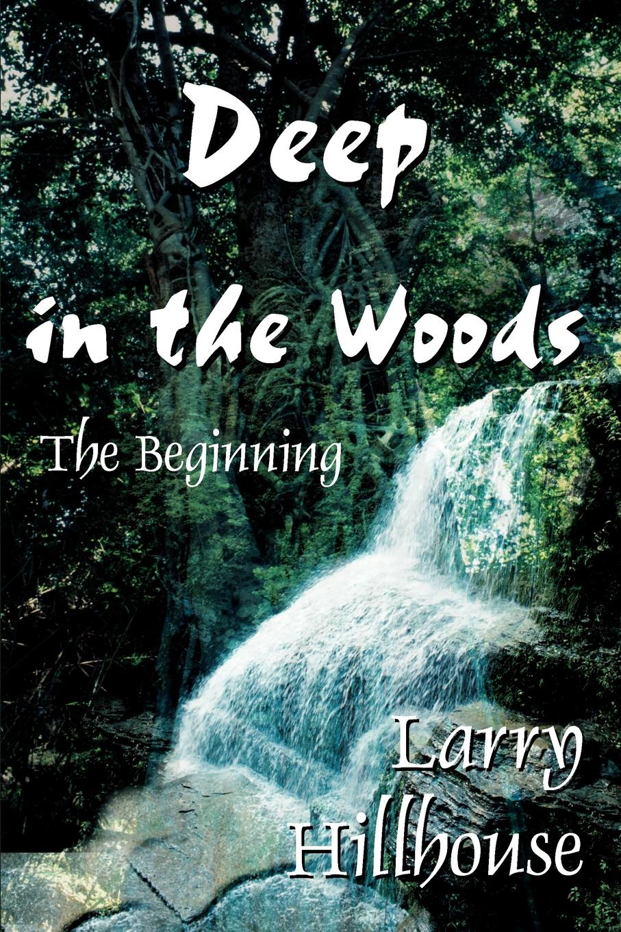 Larry J. Hillhouse Deep in the Woods. The Beginning цена 2017