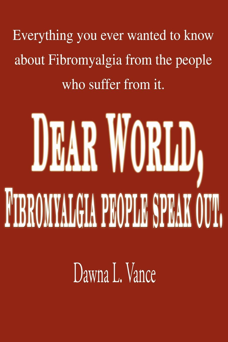 Dawna L. Vance Dear World, Fibromyalgia People Speak Out. Everything You Ever Wanted to Know about Fibromyalgia from the People Who Suffer from It. who who sell out