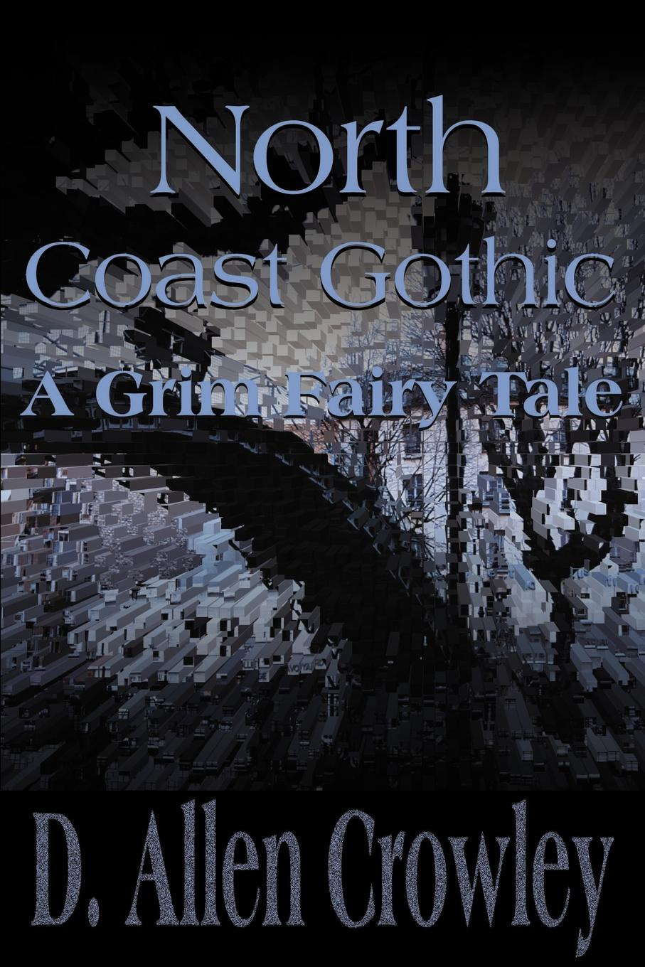 D. Allen Crowley North Coast Gothic. A Grim Fairy Tale benedict alex modern fairy tale swamp cyberpunk