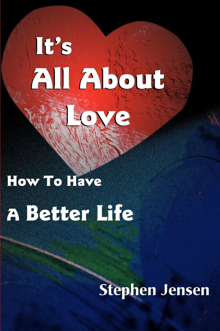 Stephen Jensen It's All about Love. How to Have a Better Life andrea b geffner m barron s how to write better business letters