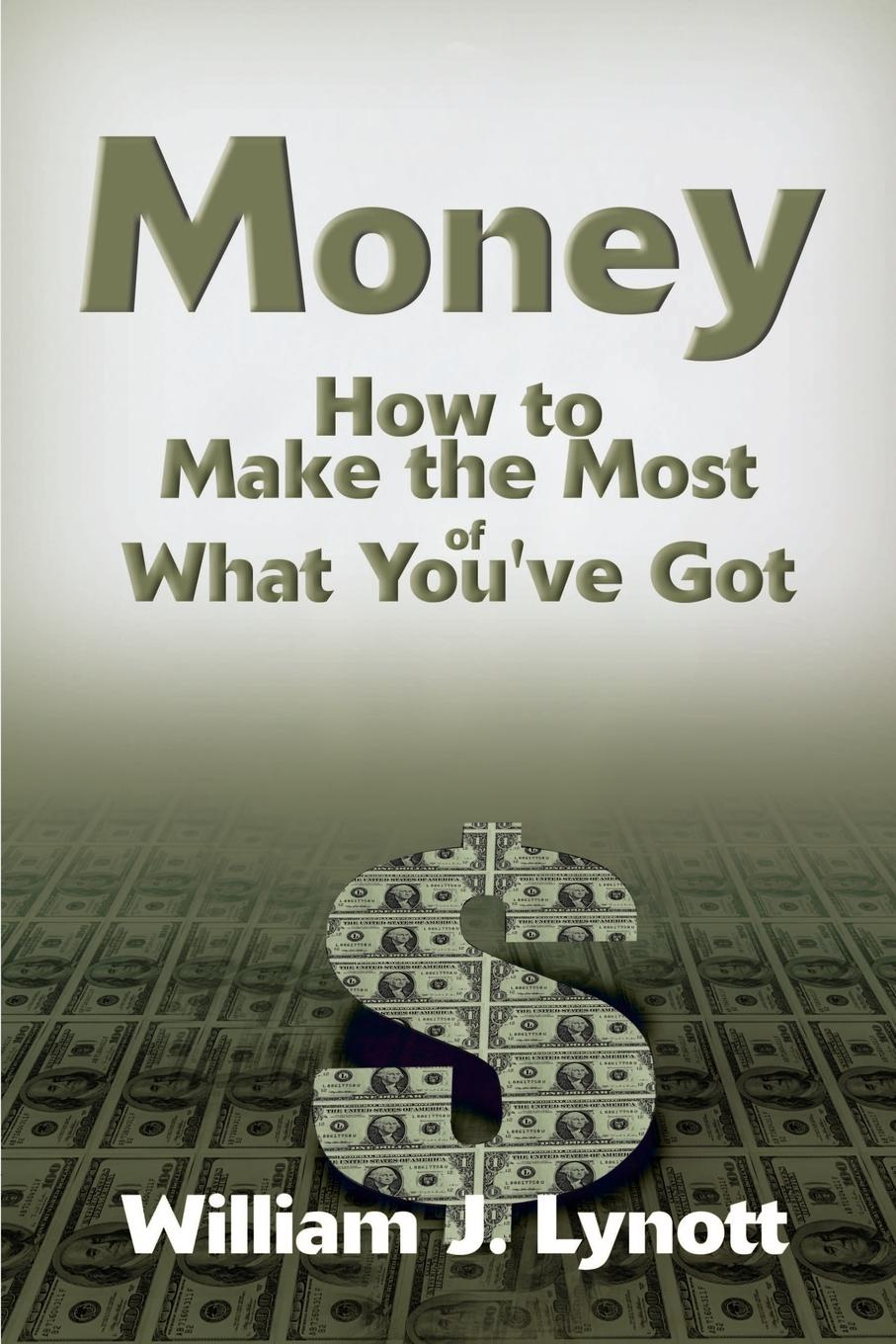 William J. Lynott Money. How to Make the Most of What You've Got how money works