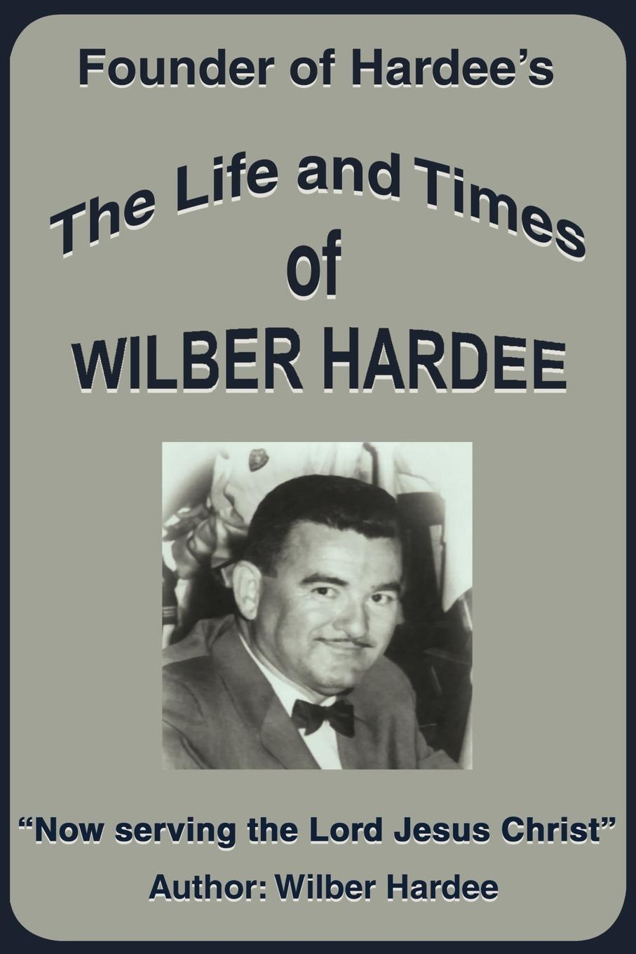 Wilber Hardee The Life and Times of Wilber Hardee. Founder of Hardee's wilberk trump and a post truth world isbn 9781611805611