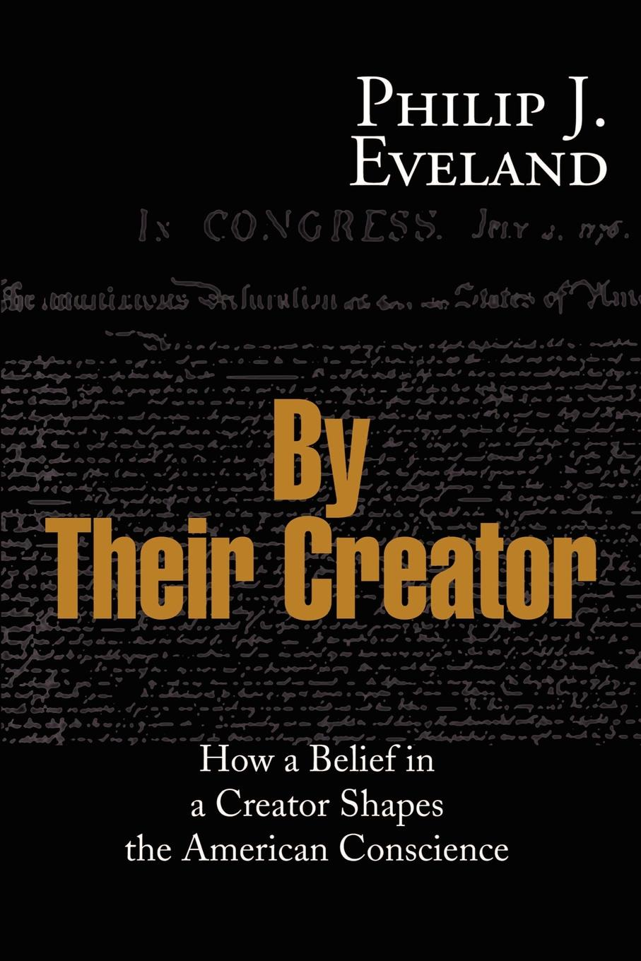 Philip J. Eveland By Their Creator. How a Belief in a Creator Shapes the American Conscience creator pro