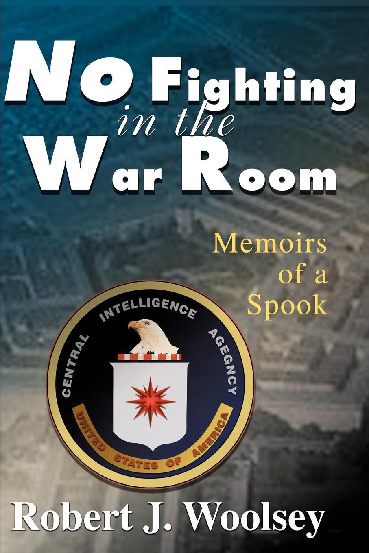 Robert J. Woolsey No Fighting in the War Room. Memoirs of a Spook no common war