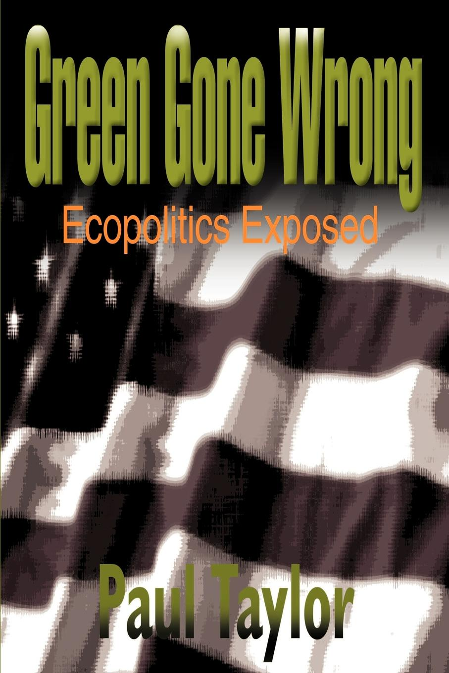 Paul Taylor Green Gone Wrong. Ecopolitics Exposed anastas paul t green processes green synthesis