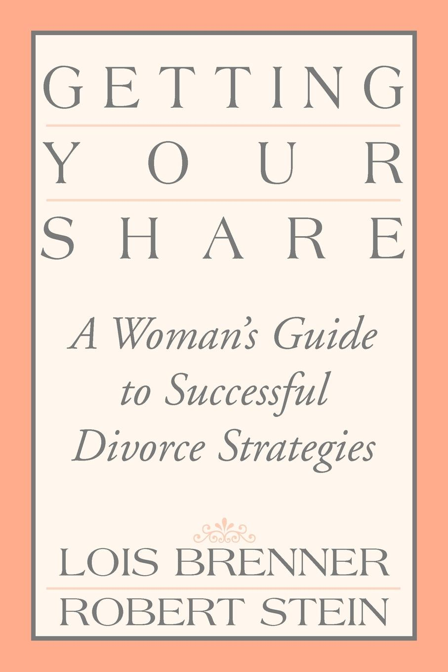 Lois Brenner, Robert Stein Getting Your Share. A Woman's Guide to Successful Divorce Strategies lois brenner robert stein getting your share a woman s guide to successful divorce strategies